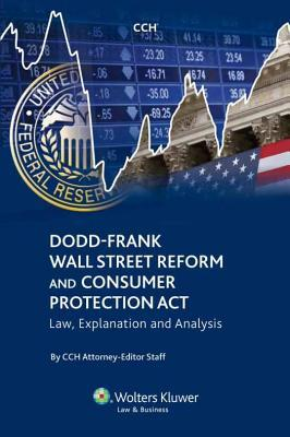 Dodd-Frank Wall Street Reform and Consumer Protection ACT: Law, Explanation and Analysis  by  CCH Attorney-Editor