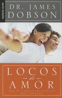 Locos de Amor: Usa Tu Cabeza en Asuntos del Corazon  by  James C. Dobson