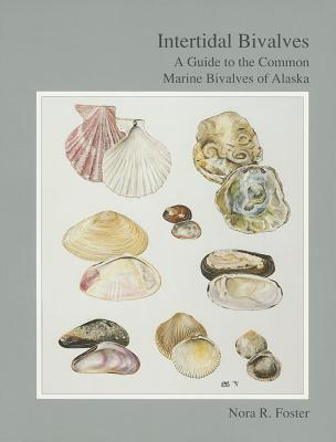 Intertidal Bivalves: A Guide to the Common Marine Bivalves of Alaska  by  Nora Foster