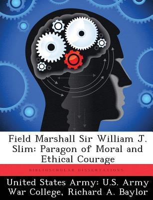 Field Marshall Sir William J. Slim: Paragon of Moral and Ethical Courage Richard A. Baylor