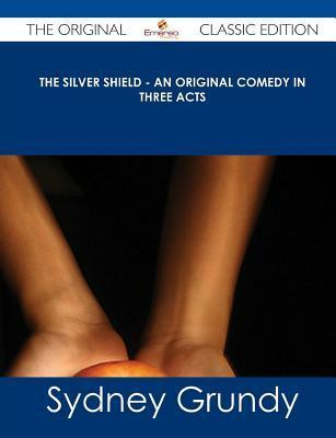 The Silver Shield - An Original Comedy in Three Acts - The Original Classic Edition  by  Sydney Grundy