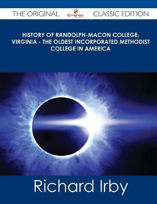 History of Randolph-Macon College, Virginia - The Oldest Incorporated Methodist College in America - The Original Classic Edition Richard Irby