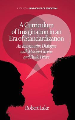 A Curriculum of Imagination in an Era of Standardization: An Imaginative Dialogue with Maxine Greene and Paulo Freire Robert Lake