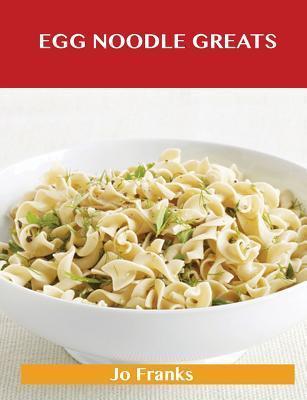 Egg Noodle Greats: Delicious Egg Noodle Recipes, the Top 52 Egg Noodle Recipes Jo Franks