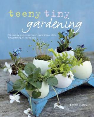Teeny Tiny Gardening: 35 Step-By-Step Projects and Inspirational Ideas for Gardening in Tiny Spaces  by  Emma Hardy