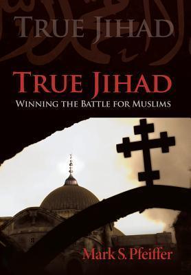True Jihad: Winning the Battle for Muslims Mark S. Pfeiffer