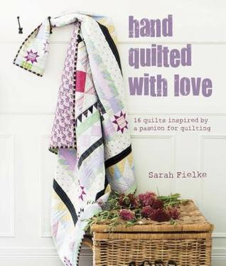 Hand Quilted with Love: Patchwork Projects Inspired a Passion for Quilting by Sarah Fielke