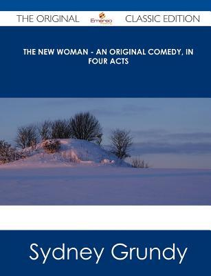 The New Woman - An Original Comedy, in Four Acts - The Original Classic Edition Sydney Grundy