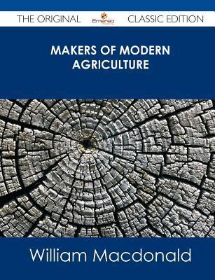 Makers of Modern Agriculture - The Original Classic Edition  by  William MacDonald