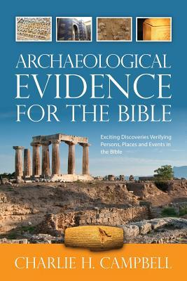 Archaeological Evidence for the Bible: Exciting Discoveries Verifying Persons, Places and Events in the Bible Charlie H. Campbell