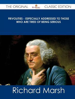 Frivolities - Especially Addressed to Those Who Are Tired of Being Serious - The Original Classic Edition Richard Marsh