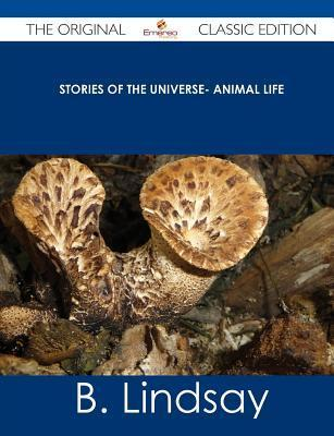 Stories of the Universe- Animal Life - The Original Classic Edition  by  B. Lindsay