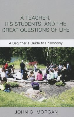 A Teacher, His Students, and the Great Questions of Life: A Beginners Guide to Philosophy  by  John C. Morgan