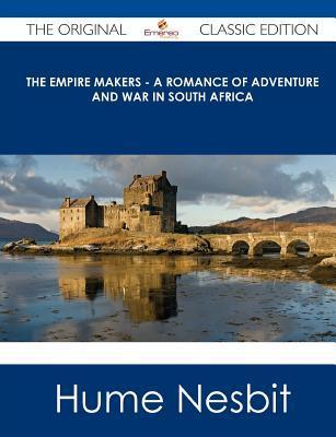 The Empire Makers - A Romance of Adventure and War in South Africa - The Original Classic Edition  by  Hume Nesbit