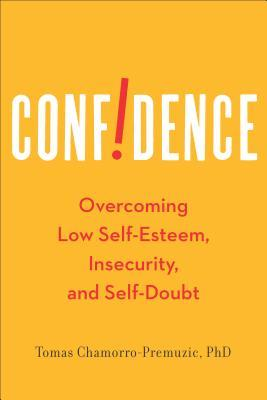 Confidence: Overcoming Low Self-Esteem, Insecurity, and Self-Doubt  by  Tomas Chamorro-Premuzic