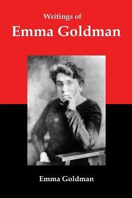 Writings of Emma Goldman: Essays on Anarchism, Feminism, Socialism, and Communism Emma Goldman