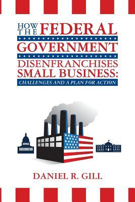 How the Federal Government Disenfranchises Small Business: Challenges and Plan for Action: Challenges and a Plan for Action  by  Daniel R. Gill