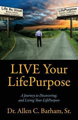 Live Your Lifepurpose: A Journey to Discovering, and Living Your Lifepurpose  by  Allen C. Barham Sr.