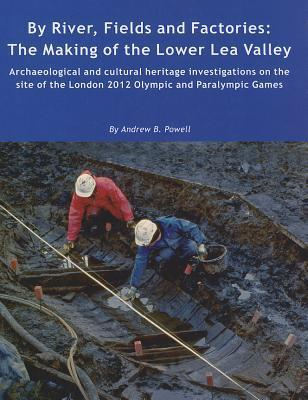By River, Fields and Factories: The Making of the Lower Lea Valley.Archaeological and Cultural Heritage Investigations on the Site of the London 2012 Olympic Games and Paralympic Games  by  Andrew Powell