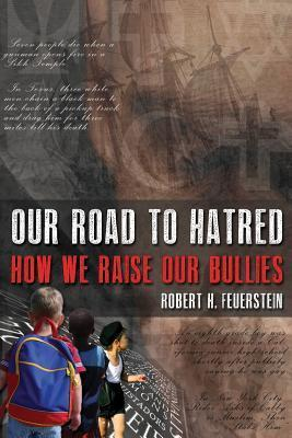 Our Road to Hatred: How We Raise Our Bullies  by  Robert H. Feuerstein