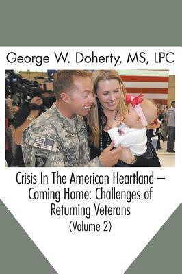 Crisis in the American Heartland -- Coming Home: Challenges of Returning Veterans (Volume 2) George W Doherty
