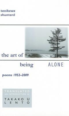Tanikawa Shuntaro: The Art of Being Alone, Poems 1952-2009 Takako Lento