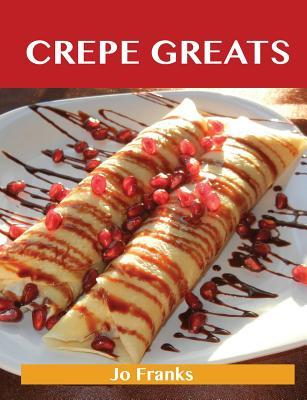Crepe Greats: Delicious Crepe Recipes, the Top 52 Crepe Recipes  by  Jo Franks