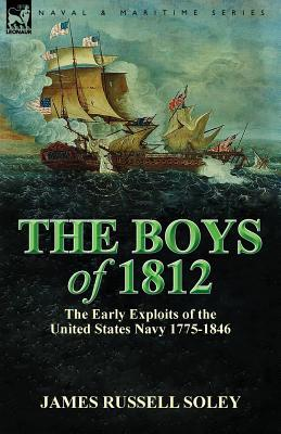 The Boys of 1812: The Early Exploits of the United States Navy 1775-1846  by  James Russell Soley