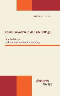 Kommunikation in Der Altenpflege: Eine Fallstudie Und Ein Kommunikationstraining Susanne Fricke