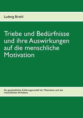 Triebe Und Bedurfnisse Und Ihre Auswirkungen Auf Die Menschliche Motivation Briehl Ludwig