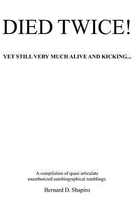Died Twice! Yet Still Very Much Alive and Kicking: A Compilation of Quasi Articulate Unauthorized Autobiographical Ramblings  by  Bernard D. Shapiro