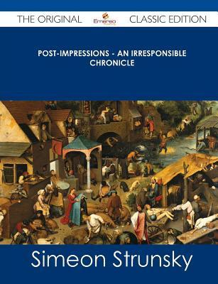 Post-Impressions - An Irresponsible Chronicle - The Original Classic Edition  by  Simeon Strunsky