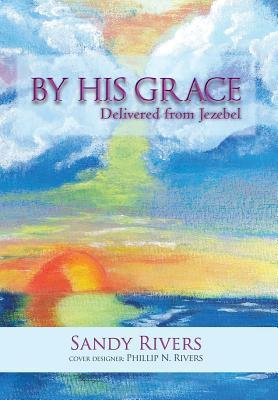 By His Grace: Delivered from Jezebel Sandy Rivers