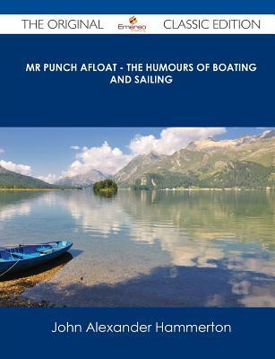 MR Punch Afloat - The Humours of Boating and Sailing - The Original Classic Edition John Alexander Hammerton