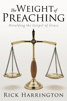 The Weight of Preaching: Heralding the Gospel of Grace  by  Rick Harrington