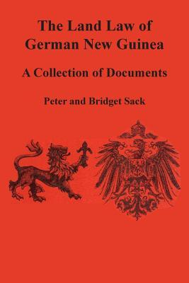 The Land Law of German New Guinea: A Collection of Documents Peter Sack