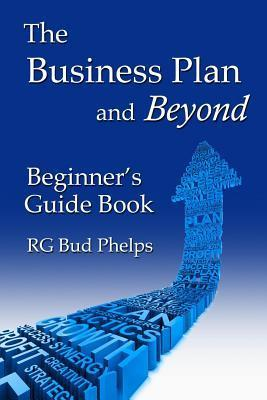 The Business Plan and Beyond: Beginners Guide Book  by  R.G. Bud Phelps