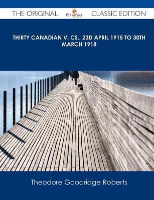 Thirty Canadian V. CS., 23d April 1915 to 30th March 1918 - The Original Classic Edition Theodore Goodridge Roberts