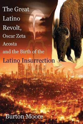 The Great Latino Revolt, Oscar Zeta Acosta, and the Birth of the Latino Insurrection Burton Moore