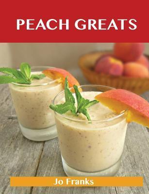 Peach Greats: Delicious Peach Recipes, the Top 94 Peach Recipes  by  Jo Franks