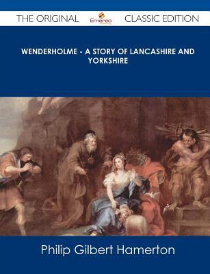 Wenderholme - A Story of Lancashire and Yorkshire - The Original Classic Edition  by  Philip Gilbert Hamerton