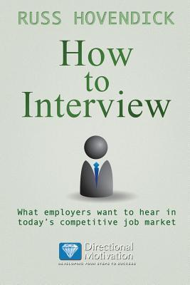 How to Interview: What Employers Want to Hear in Todays Competitive Job Market (Directional Motivation Book Series)  by  Russ Hovendick