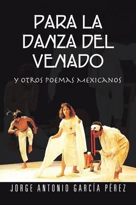 Para La Danza del Venado: Y Otros Poemas Mexicanos  by  Jorge Antonio Garcia Perez