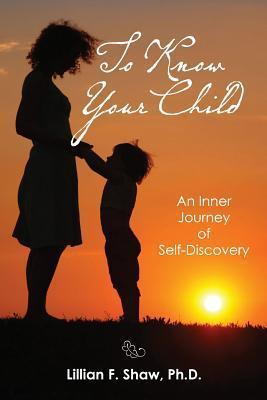 To Know Your Child: An Inner Guide to Parenting and Self-Discovery  by  Lillian F. Shaw