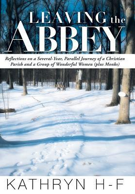 Leaving the Abbey: Reflections on a Several-Year, Parallel Journey of a Christian Parish and a Group of Wonderful Women Kathryn H-F