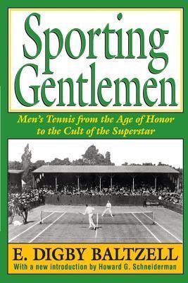 Sporting Gentlemen: Mens Tennis from the Age of Honor to the Cult of the Superstar  by  E. Digby Baltzell