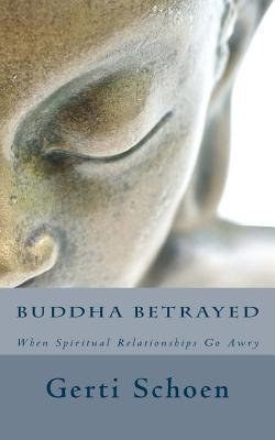 Buddha Betrayed: When Spiritual Relationships Go Awry  by  Gerti Schoen