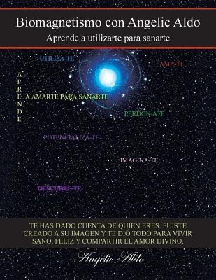 Biomagnetismo Con Angelic Aldo: Aprende a Utilizarte Para Sanarte  by  Angelic Aldo