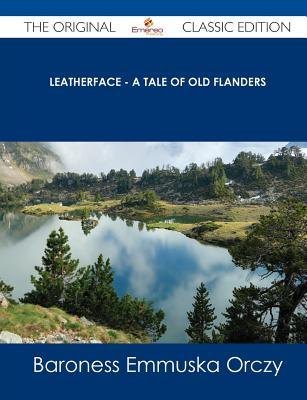 Leatherface - A Tale of Old Flanders - The Original Classic Edition Emmuska Orczy