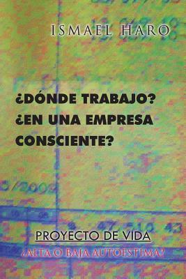 Donde Trabajo? En Una Empresa Consciente? Proyecto de Vida Alta O Baja Autoestima?  by  Ismael Haro